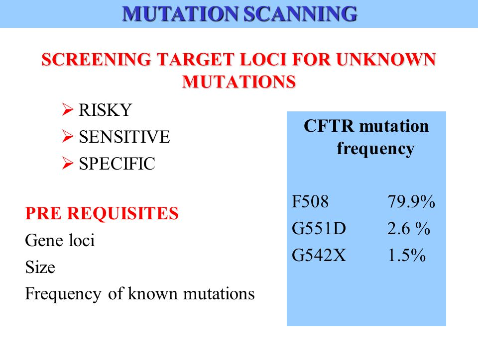 SCREENING TARGET LOCI FOR UNKNOWN MUTATIONS RISKY SENSITIVE SPECIFIC PRE REQUISITES Gene loci Size Frequency of known mutations MUTATION SCANNING CFTR mutation frequency F % G551D2.6 % G542X1.5%