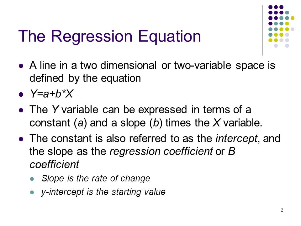 2 The Regression Equation A line in a two dimensional or two-variable space is defined by the equation Y=a+b*X The Y variable can be expressed in terms of a constant (a) and a slope (b) times the X variable.