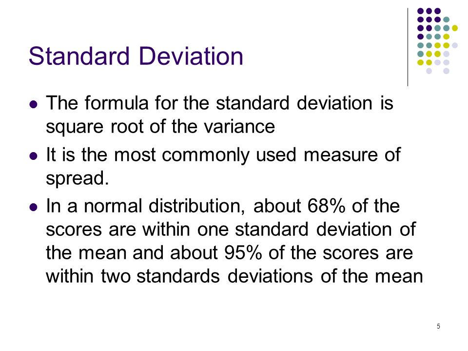 5 Standard Deviation The formula for the standard deviation is square root of the variance It is the most commonly used measure of spread.
