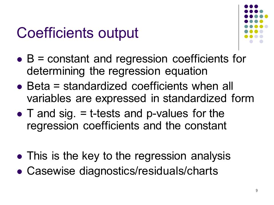 9 Coefficients output B = constant and regression coefficients for determining the regression equation Beta = standardized coefficients when all variables are expressed in standardized form T and sig.