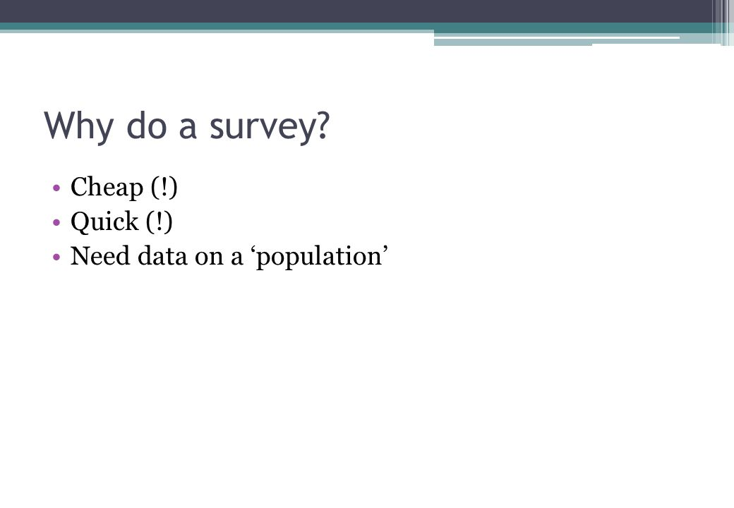 Surveys What people think, feel and do and are.… Self-reported beliefs, knowledge, opinions (questionnaire) What they are like (field tests) Quantitative methodology numbers / statistics Cross-sectional (a snapshot) differences and relationships NOT causes