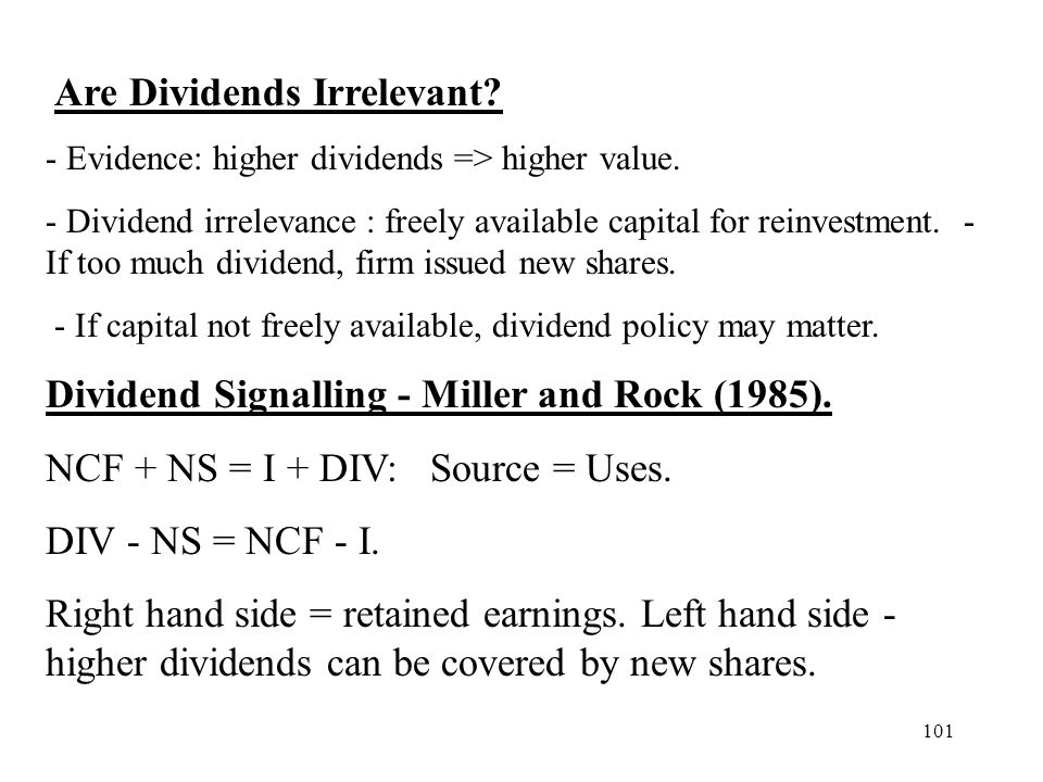101 Are Dividends Irrelevant? - Evidence: higher dividends => higher value. - Dividend irrelevance : freely available capital for reinvestment. - If t