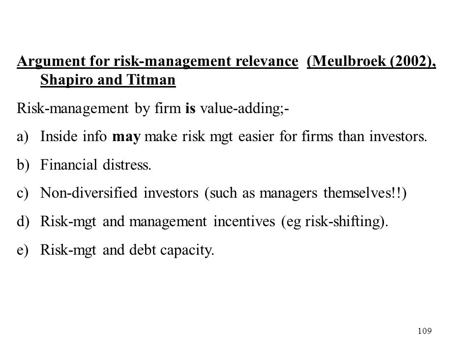 109 Argument for risk-management relevance (Meulbroek (2002), Shapiro and Titman Risk-management by firm is value-adding;- a)Inside info may make risk