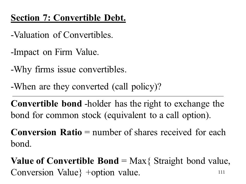 111 Section 7: Convertible Debt. -Valuation of Convertibles. -Impact on Firm Value. -Why firms issue convertibles. -When are they converted (call poli