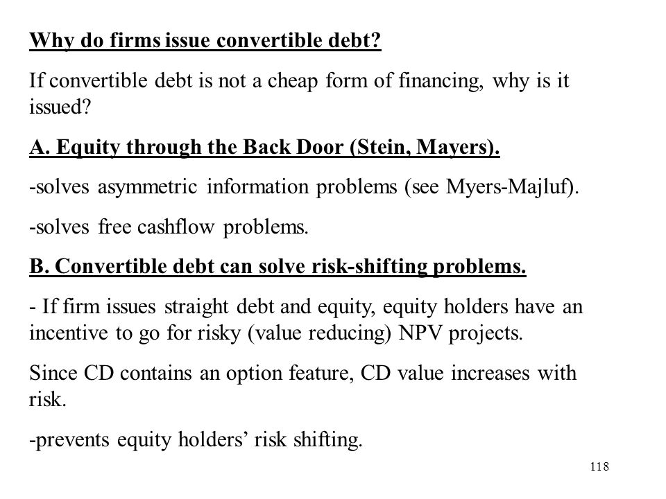 118 Why do firms issue convertible debt? If convertible debt is not a cheap form of financing, why is it issued? A. Equity through the Back Door (Stei