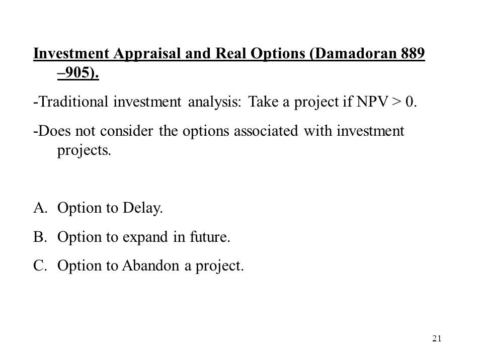 21 Investment Appraisal and Real Options (Damadoran 889 –905). -Traditional investment analysis: Take a project if NPV > 0. -Does not consider the opt