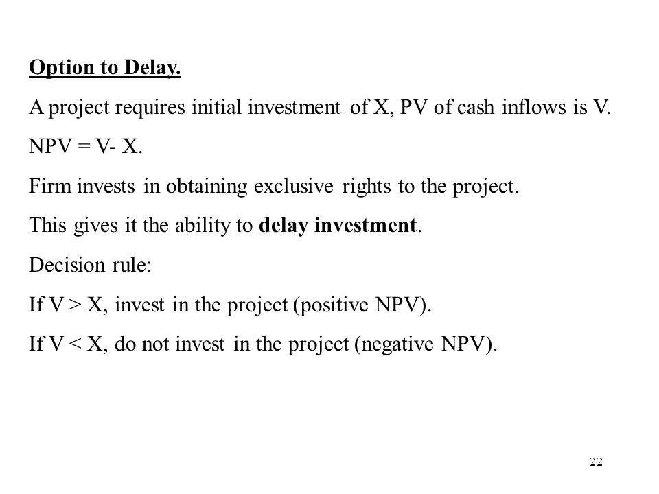 22 Option to Delay. A project requires initial investment of X, PV of cash inflows is V. NPV = V- X. Firm invests in obtaining exclusive rights to the