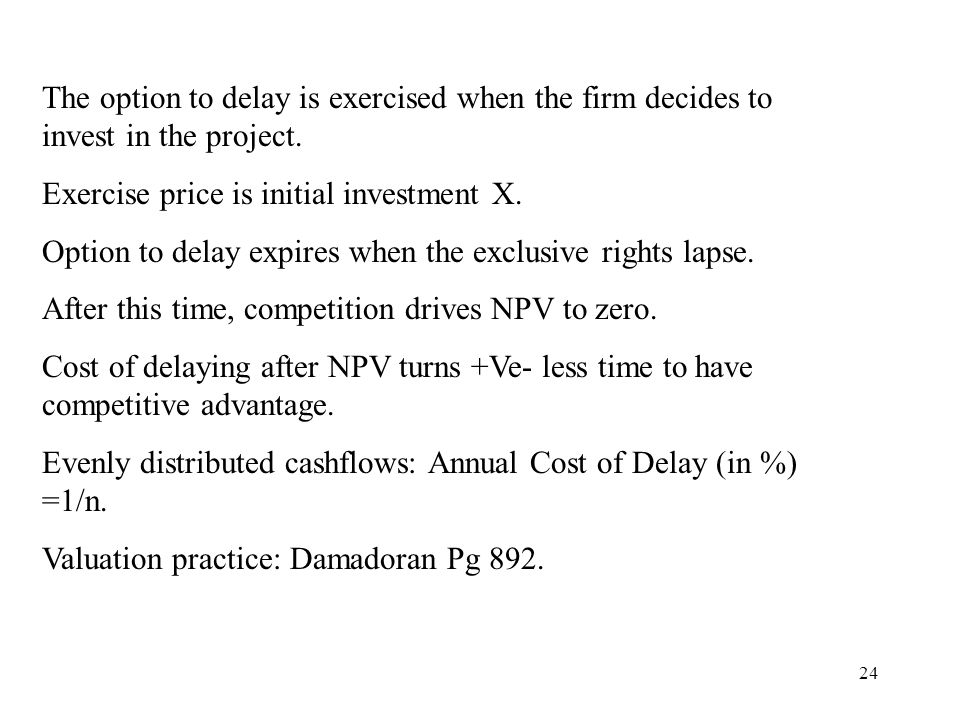 24 The option to delay is exercised when the firm decides to invest in the project. Exercise price is initial investment X. Option to delay expires wh