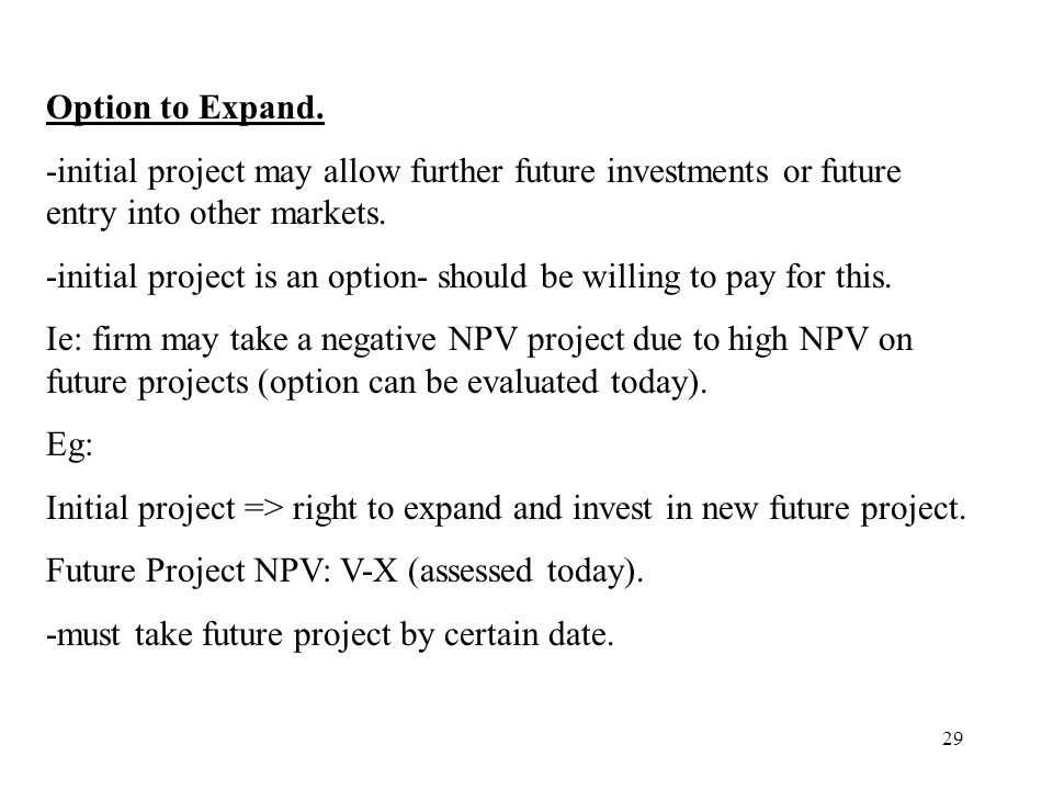 29 Option to Expand. -initial project may allow further future investments or future entry into other markets. -initial project is an option- should b
