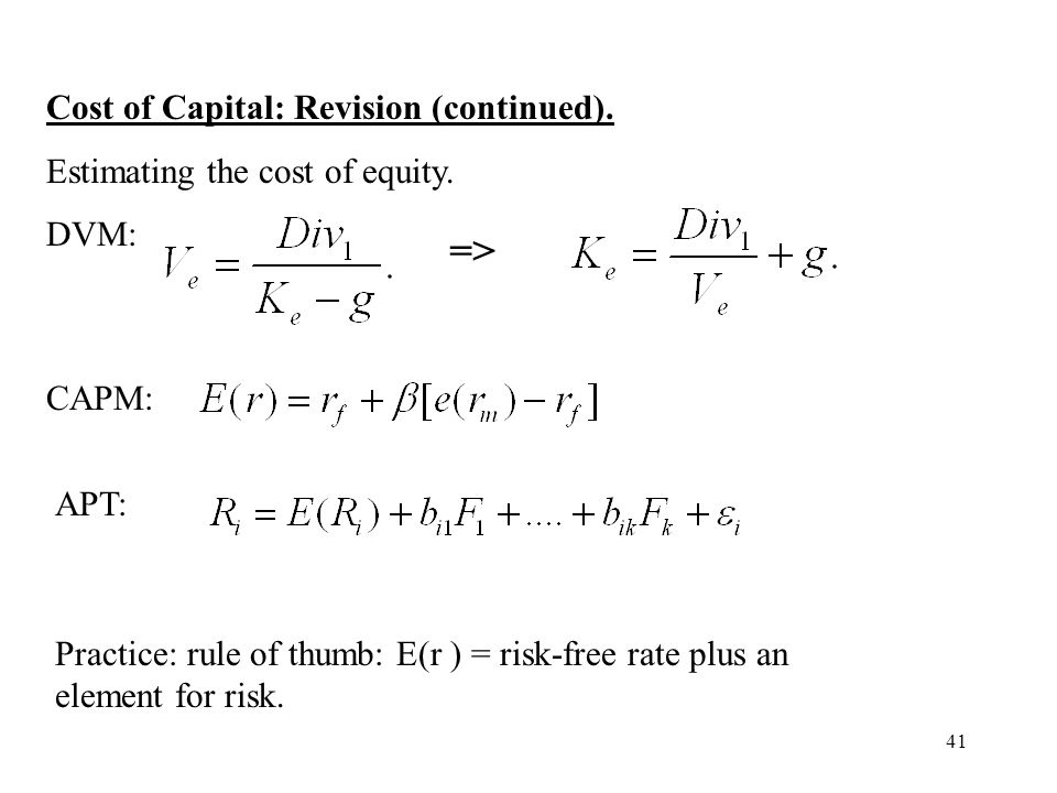 41 Cost of Capital: Revision (continued). Estimating the cost of equity. DVM: => CAPM: APT: Practice: rule of thumb: E(r ) = risk-free rate plus an el