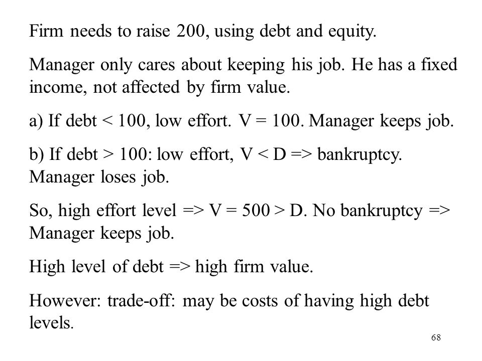 68 Firm needs to raise 200, using debt and equity. Manager only cares about keeping his job. He has a fixed income, not affected by firm value. a) If
