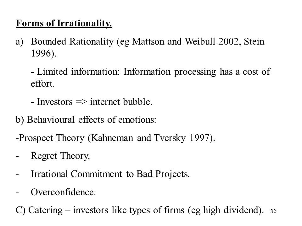 82 Forms of Irrationality. a)Bounded Rationality (eg Mattson and Weibull 2002, Stein 1996). - Limited information: Information processing has a cost o