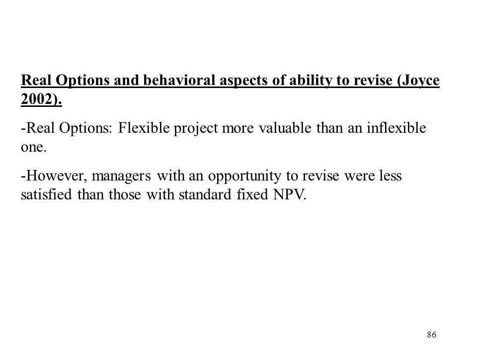 86 Real Options and behavioral aspects of ability to revise (Joyce 2002). -Real Options: Flexible project more valuable than an inflexible one. -Howev