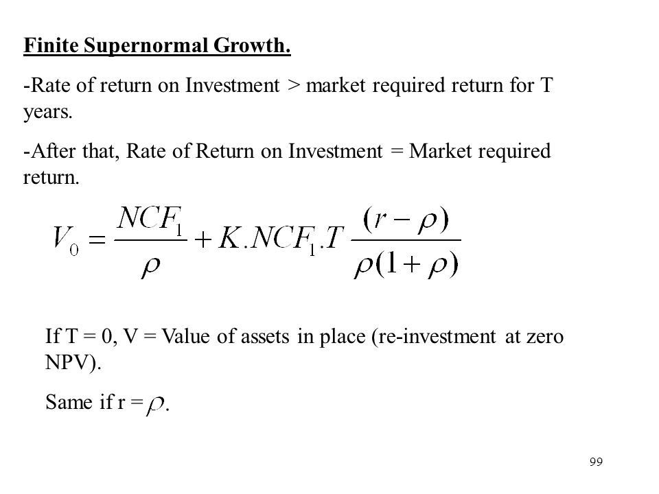 99 Finite Supernormal Growth. -Rate of return on Investment > market required return for T years. -After that, Rate of Return on Investment = Market r