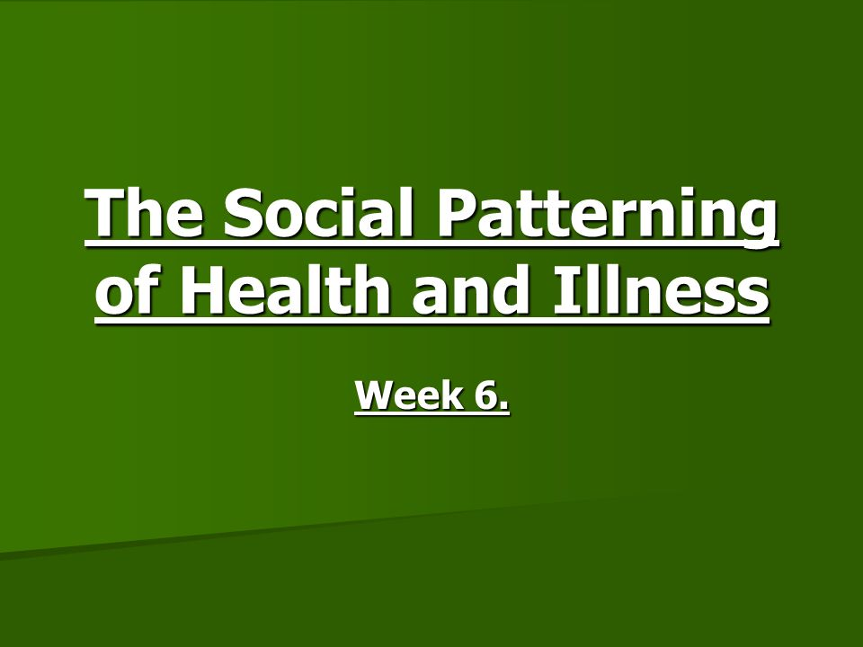 The Social Patterning of Health and Illness Week 6.