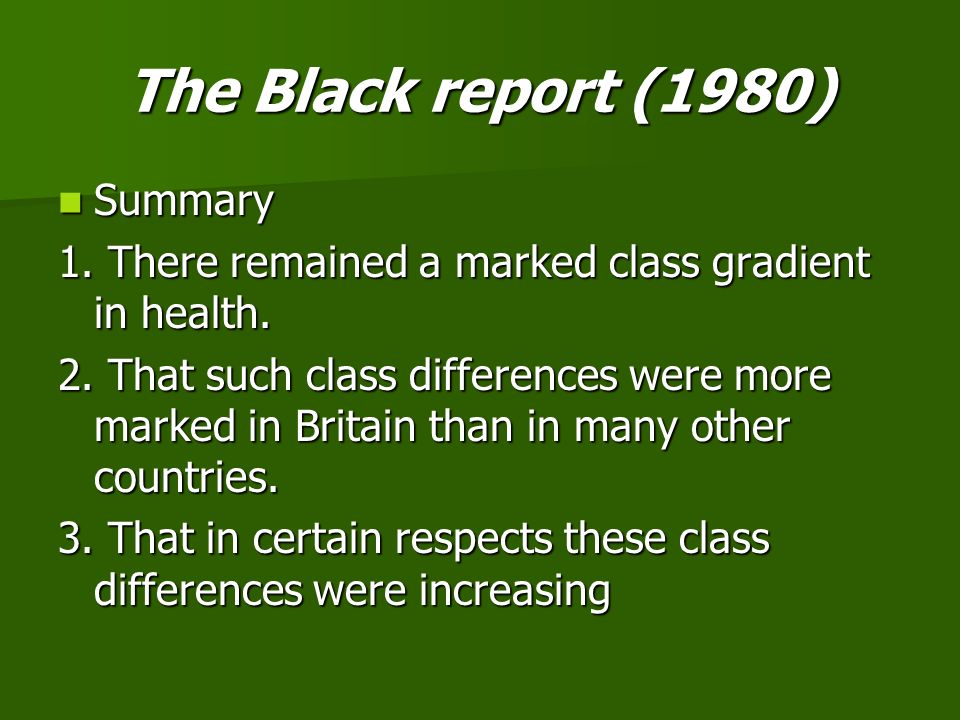 The Black report (1980) Summary Summary 1. There remained a marked class gradient in health. 2. That such class differences were more marked in Britai