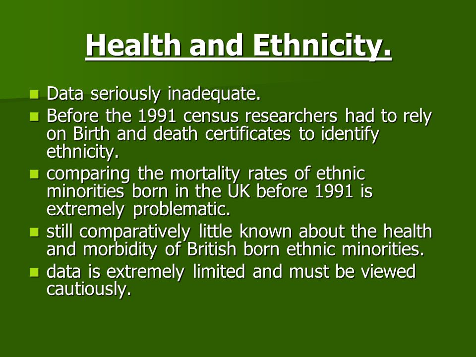 Health and Ethnicity. Data seriously inadequate. Data seriously inadequate. Before the 1991 census researchers had to rely on Birth and death certific