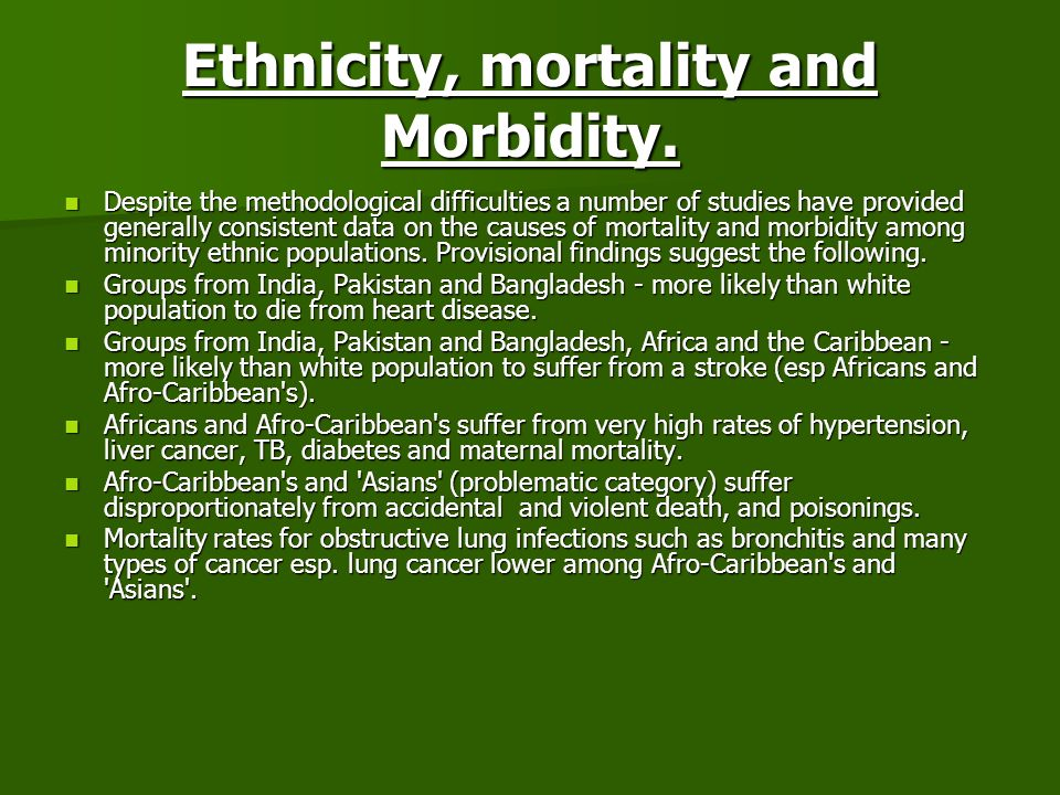 Ethnicity, mortality and Morbidity. Despite the methodological difficulties a number of studies have provided generally consistent data on the causes