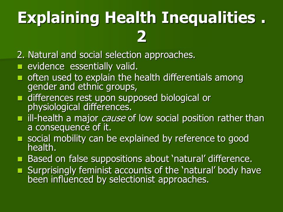 Explaining Health Inequalities. 2 2. Natural and social selection approaches. evidence essentially valid. evidence essentially valid. often used to ex
