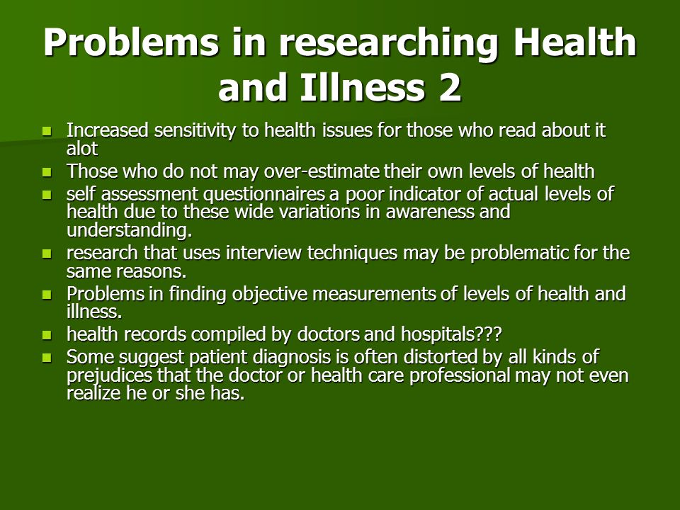 Problems in researching Health and Illness 2 Increased sensitivity to health issues for those who read about it alot Increased sensitivity to health i
