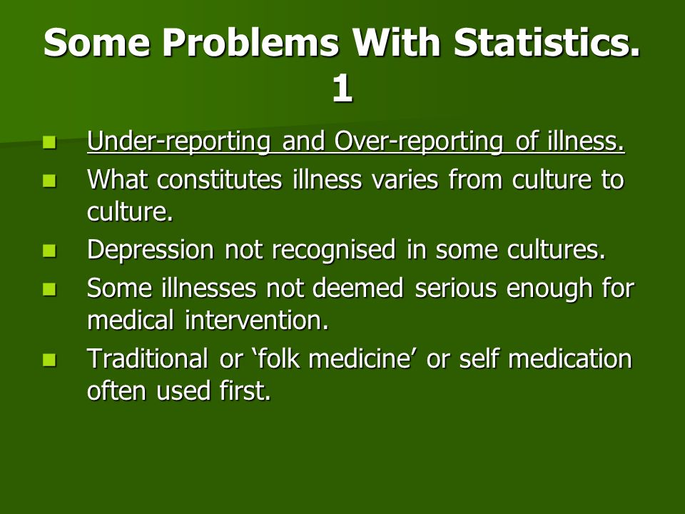 Some Problems With Statistics. 1 Under-reporting and Over-reporting of illness. Under-reporting and Over-reporting of illness. What constitutes illnes