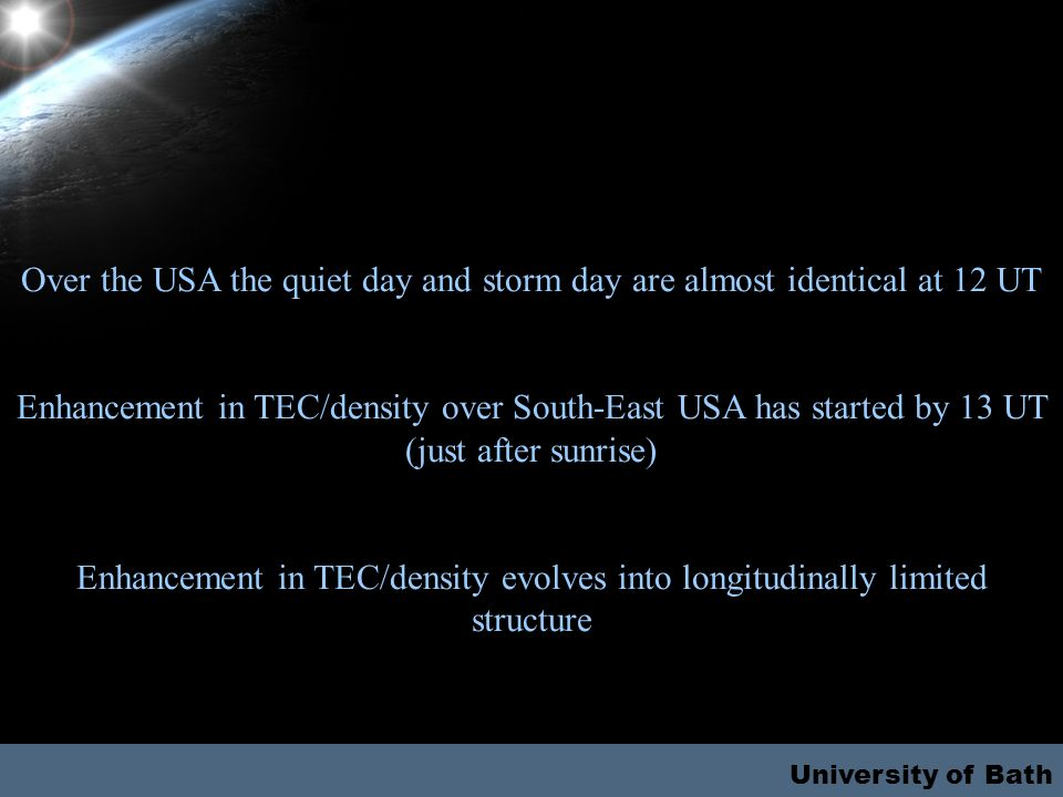 Over the USA the quiet day and storm day are almost identical at 12 UT Enhancement in TEC/density over South-East USA has started by 13 UT (just after sunrise) Enhancement in TEC/density evolves into longitudinally limited structure