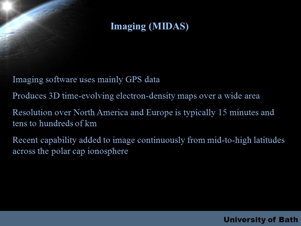 University of Bath Imaging (MIDAS) Imaging software uses mainly GPS data Produces 3D time-evolving electron-density maps over a wide area Resolution o
