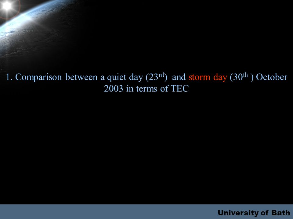 University of Bath 1. Comparison between a quiet day (23 rd ) and storm day (30 th ) October 2003 in terms of TEC
