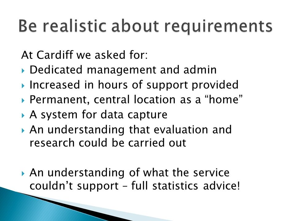 At Cardiff we asked for: Dedicated management and admin Increased in hours of support provided Permanent, central location as a home A system for data capture An understanding that evaluation and research could be carried out An understanding of what the service couldnt support – full statistics advice!