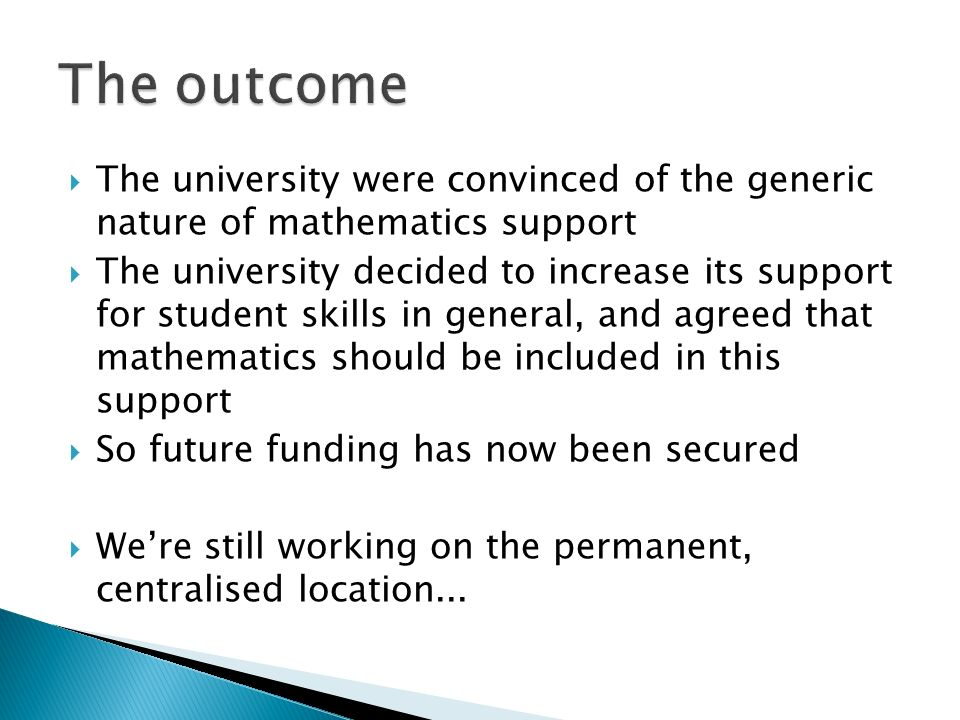 The university were convinced of the generic nature of mathematics support The university decided to increase its support for student skills in general, and agreed that mathematics should be included in this support So future funding has now been secured Were still working on the permanent, centralised location...