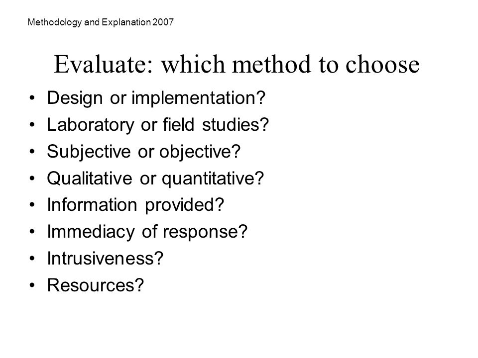 Methodology and Explanation 2007 Evaluate: which method to choose Design or implementation.