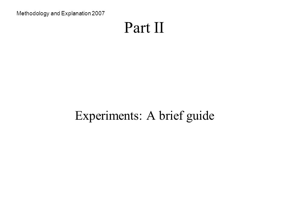 Methodology and Explanation 2007 Part II Experiments: A brief guide
