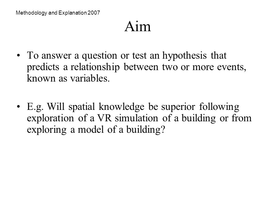 Methodology and Explanation 2007 Aim To answer a question or test an hypothesis that predicts a relationship between two or more events, known as variables.
