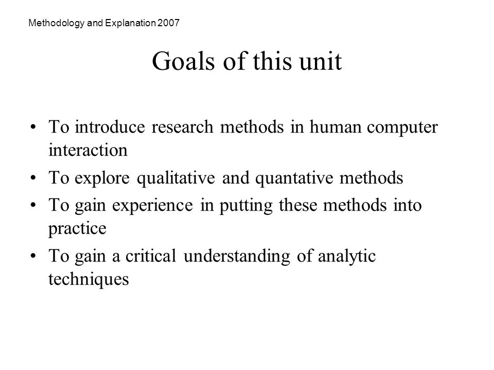 Methodology and Explanation 2007 Goals of this unit To introduce research methods in human computer interaction To explore qualitative and quantative methods To gain experience in putting these methods into practice To gain a critical understanding of analytic techniques