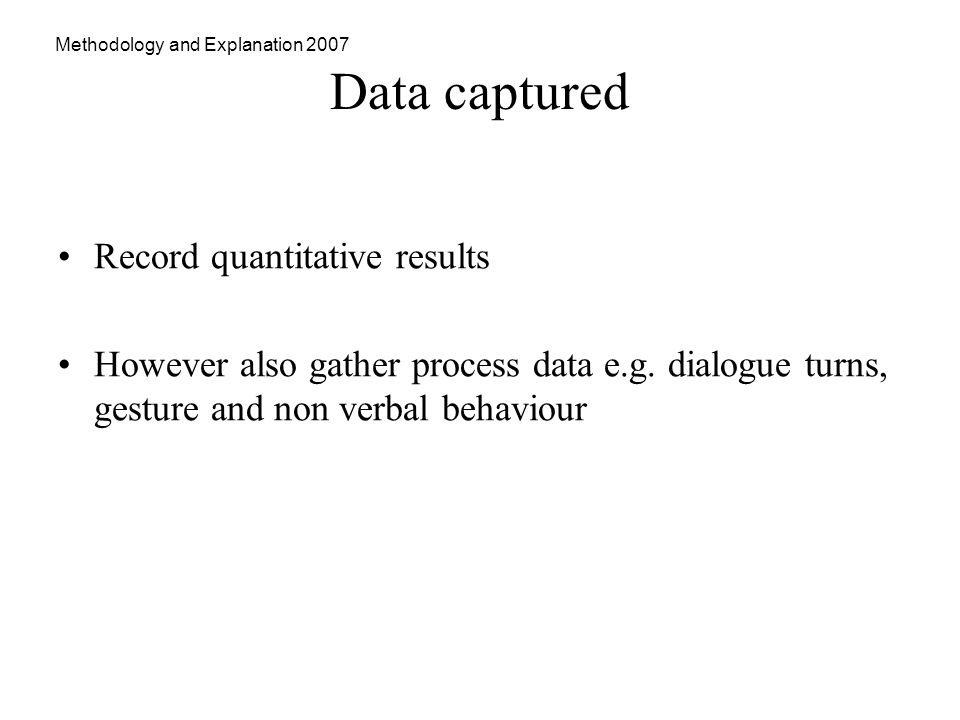 Methodology and Explanation 2007 Data captured Record quantitative results However also gather process data e.g.