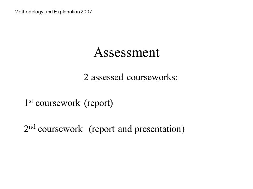 Methodology and Explanation 2007 Assessment 2 assessed courseworks: 1 st coursework (report) 2 nd coursework (report and presentation)