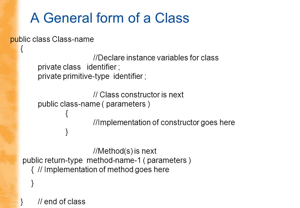 A General form of a Class public class Class-name { //Declare instance variables for class private class identifier ; private primitive-type identifier ; // Class constructor is next public class-name ( parameters ) { //Implementation of constructor goes here } //Method(s) is next public return-type method-name-1 ( parameters ) {// Implementation of method goes here } }// end of class