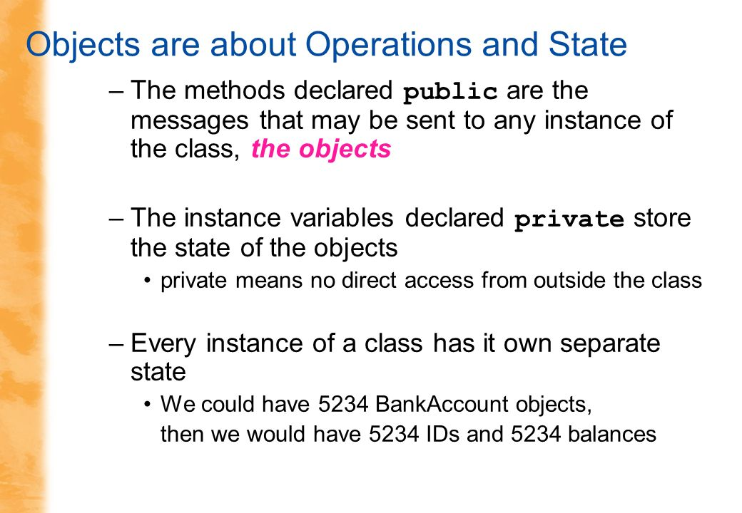 Objects are about Operations and State –The methods declared public are the messages that may be sent to any instance of the class, the objects –The instance variables declared private store the state of the objects private means no direct access from outside the class –Every instance of a class has it own separate state We could have 5234 BankAccount objects, then we would have 5234 IDs and 5234 balances
