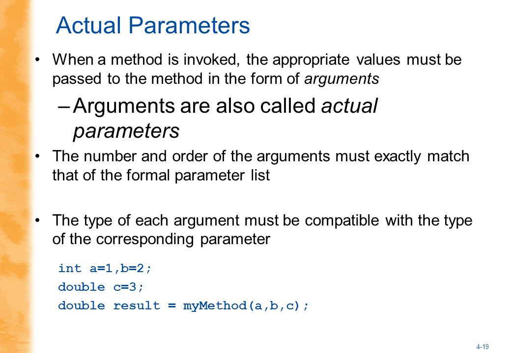 4-19 Actual Parameters When a method is invoked, the appropriate values must be passed to the method in the form of arguments –Arguments are also call