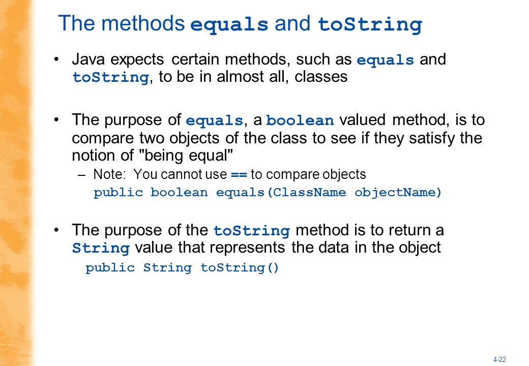 4-22 The methods equals and toString Java expects certain methods, such as equals and toString, to be in almost all, classes The purpose of equals, a