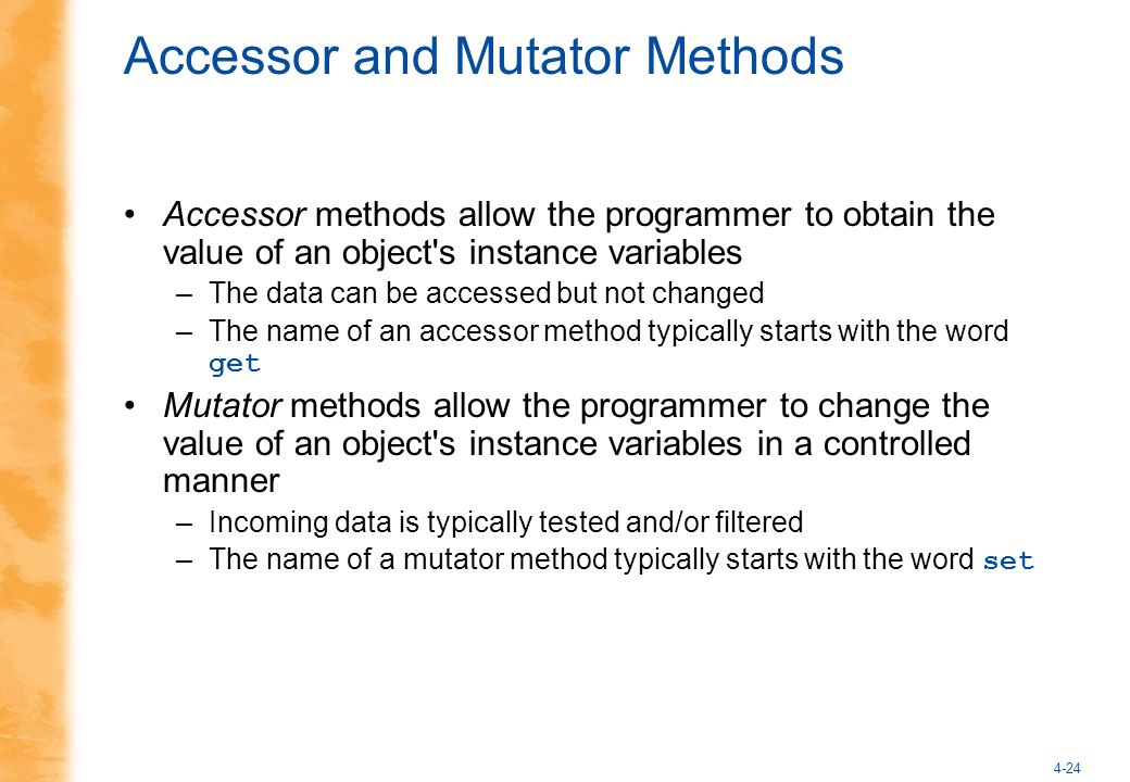 4-24 Accessor and Mutator Methods Accessor methods allow the programmer to obtain the value of an object s instance variables –The data can be accessed but not changed –The name of an accessor method typically starts with the word get Mutator methods allow the programmer to change the value of an object s instance variables in a controlled manner –Incoming data is typically tested and/or filtered –The name of a mutator method typically starts with the word set