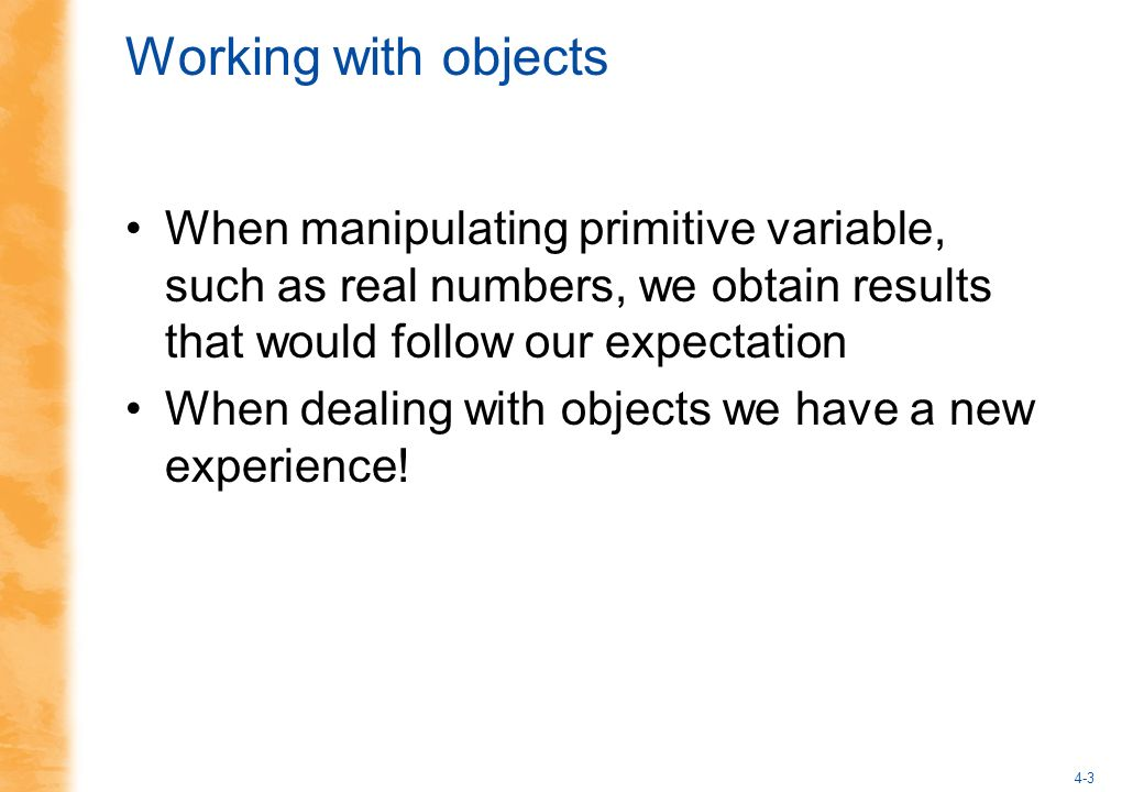 4-3 Working with objects When manipulating primitive variable, such as real numbers, we obtain results that would follow our expectation When dealing with objects we have a new experience!