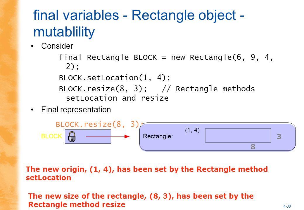 4-38 final variables - Rectangle object - mutablility Consider final Rectangle BLOCK = new Rectangle(6, 9, 4, 2); BLOCK.setLocation(1, 4); BLOCK.resize(8, 3); // Rectangle methods setLocation and reSize Final representation BLOCK.resize(8, 3); Rectangle:BLOCK (1, 4) The new size of the rectangle, (8, 3), has been set by the Rectangle method resize 8 3 The new origin, (1, 4), has been set by the Rectangle method setLocation