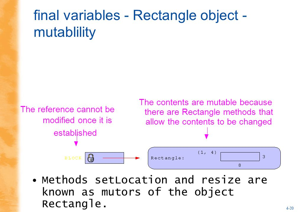 4-39 final variables - Rectangle object - mutablility Methods setLocation and resize are known as mutors of the object Rectangle.