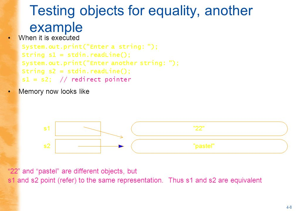 4-8 Testing objects for equality, another example When it is executed System.out.print( Enter a string: ); String s1 = stdin.readLine(); System.out.print( Enter another string: ); String s2 = stdin.readLine(); s1 = s2; // redirect pointer Memory now looks like 22 and pastel are different objects, but s1 and s2 point (refer) to the same representation.