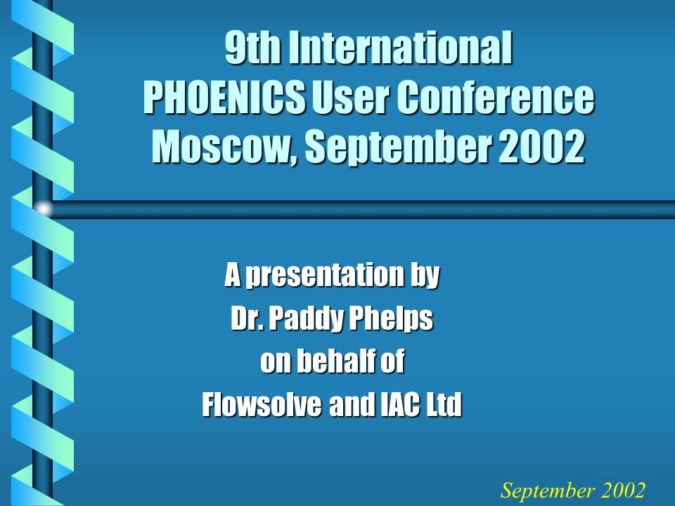 9th International PHOENICS User Conference Moscow, September 2002 A presentation by Dr.