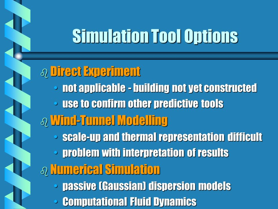 Simulation Tool Options b Direct Experiment not applicable - building not yet constructednot applicable - building not yet constructed use to confirm other predictive toolsuse to confirm other predictive tools b Wind-Tunnel Modelling scale-up and thermal representation difficultscale-up and thermal representation difficult problem with interpretation of resultsproblem with interpretation of results b Numerical Simulation passive (Gaussian) dispersion modelspassive (Gaussian) dispersion models Computational Fluid DynamicsComputational Fluid Dynamics