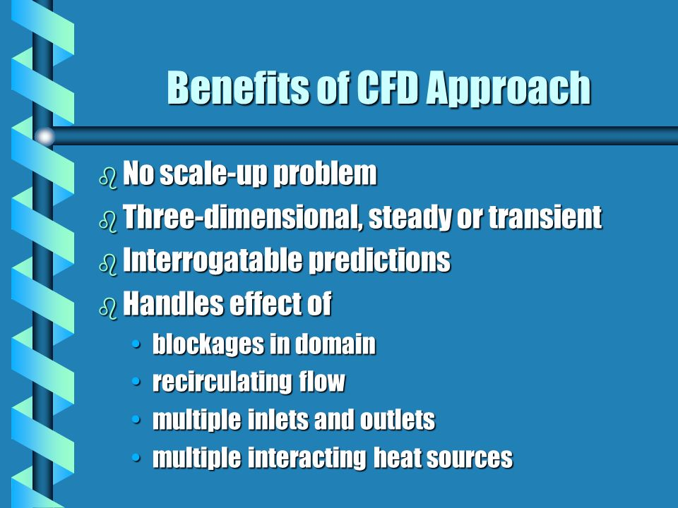 Benefits of CFD Approach b No scale-up problem b Three-dimensional, steady or transient b Interrogatable predictions b Handles effect of blockages in domainblockages in domain recirculating flowrecirculating flow multiple inlets and outletsmultiple inlets and outlets multiple interacting heat sourcesmultiple interacting heat sources