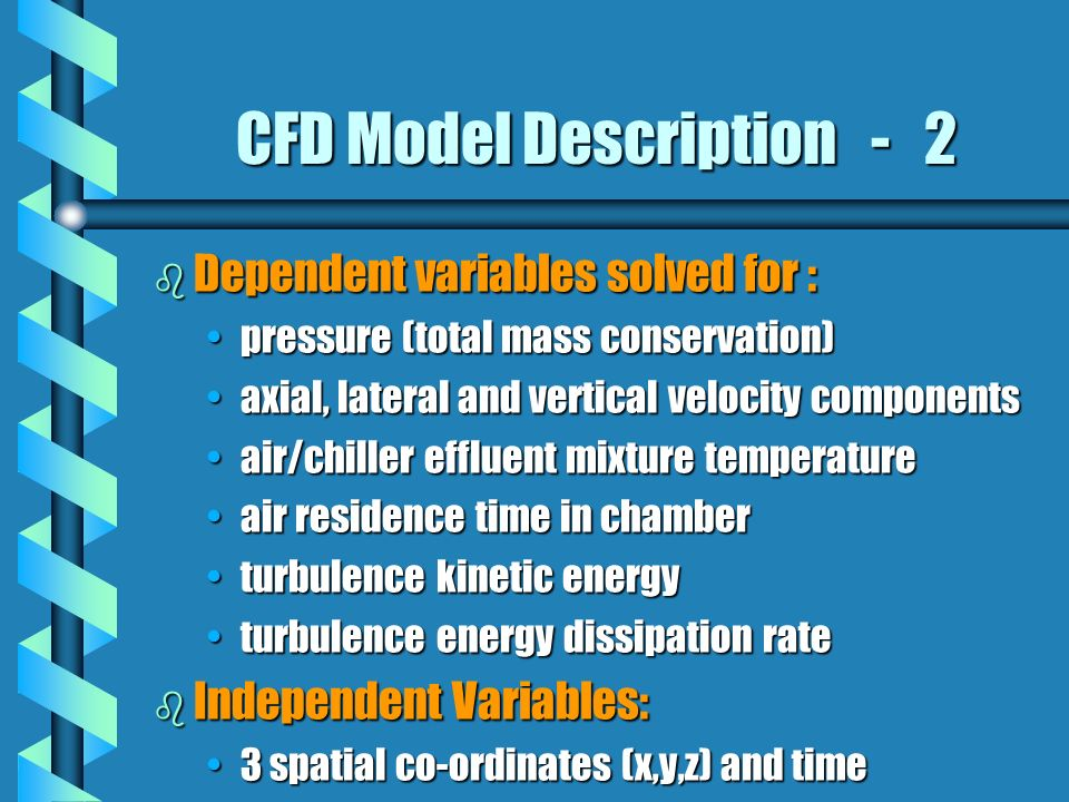 CFD Model Description - 2 b Dependent variables solved for : pressure (total mass conservation)pressure (total mass conservation) axial, lateral and vertical velocity componentsaxial, lateral and vertical velocity components air/chiller effluent mixture temperatureair/chiller effluent mixture temperature air residence time in chamberair residence time in chamber turbulence kinetic energyturbulence kinetic energy turbulence energy dissipation rateturbulence energy dissipation rate b Independent Variables: 3 spatial co-ordinates (x,y,z) and time3 spatial co-ordinates (x,y,z) and time