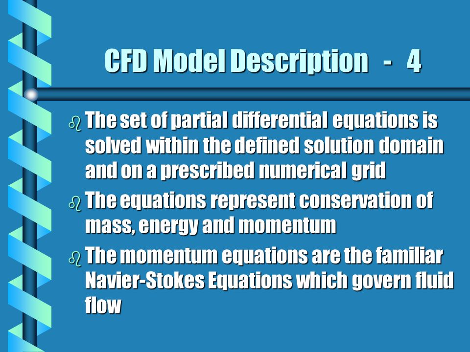 CFD Model Description - 4 b The set of partial differential equations is solved within the defined solution domain and on a prescribed numerical grid b The equations represent conservation of mass, energy and momentum b The momentum equations are the familiar Navier-Stokes Equations which govern fluid flow
